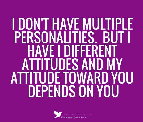 I don't have multiple personalities, but i have i different attitudes and my attitude toward you depends on you