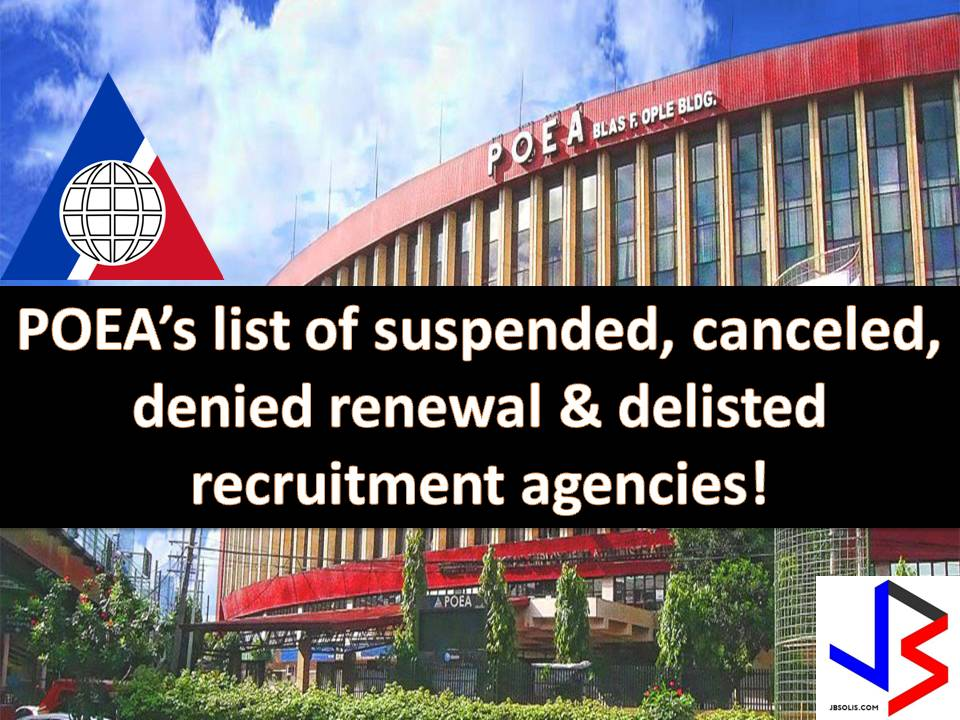 Before getting excited to work abroad, check first the recruitment agency where you applied for a job. Make sure the agency is legal licensed and registered in the Philippine Overseas Employment Administration (POEA). Much better if you applied in an agency with no bad record at all. The POEA has repeatedly warned OFWs and those who wants to work abroad of recruitment scams.  The following is the list of recruitment agencies that is suspended or suspended while processing the documents, canceled, delisted or has a denied renewal status as of May 2017.  Disclaimer:The information in this blog is subject to change without notice and you may check the POEA website for the current status of the following agencies for verification.