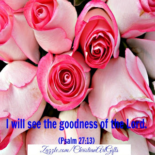 I will see the goodness of the Lord. (Psalm 27:13)