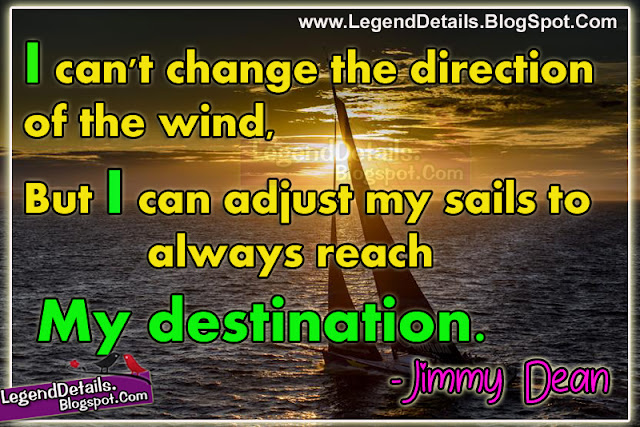 Jimmy Dean Inspirational Quotes, when did jimmy dean say i can change the direction of the wind, jimmy dean sausage quotes, Best Jimmy Dean Quotations, Nice Motivational Quotes from Jimmy Dean, adjust your sails quote Elizabeth Edwards, we cannot direct the wind but we can adjust the sails author, jimmy dean author, all change is not growth as all movement is not forward, Jimmy Dean Inspirational Quotations images, Best life Quotes with images download.
