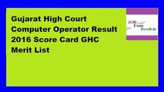 Gujarat High Court Computer Operator Result 2016 Score Card GHC Merit List