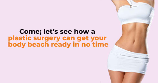 Come; Let's See How a Plastic Surgery Can get Your Body Beach Ready In No Time