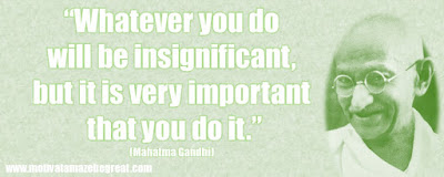 """Whatever you do will be insignificant, but it is very important that you do it."""