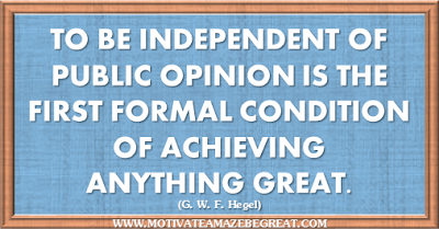 "36 Success Quotes To Motivate And Inspire You: ""To be independent of public opinion is the first formal condition of achieving anything great."" ― G. W. F. Hegel"