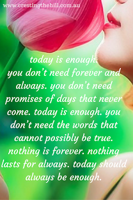 nothing lasts forever - today should always be enough