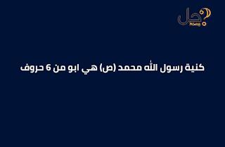 كنية رسول الله محمد (ص) هي ابو من 6 حروف
