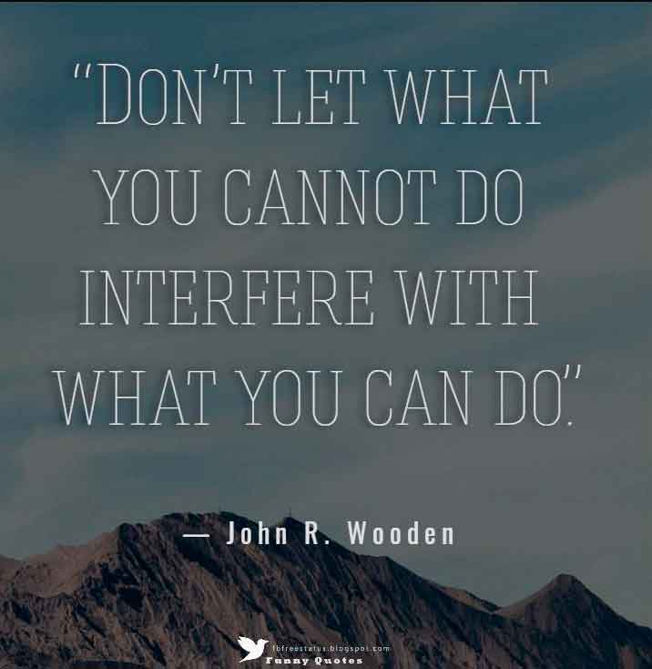 """Don't let what you cannot do interfere with what you can do.""  — John R. Wooden"