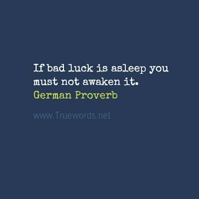 If bad luck is asleep you must not awaken it.