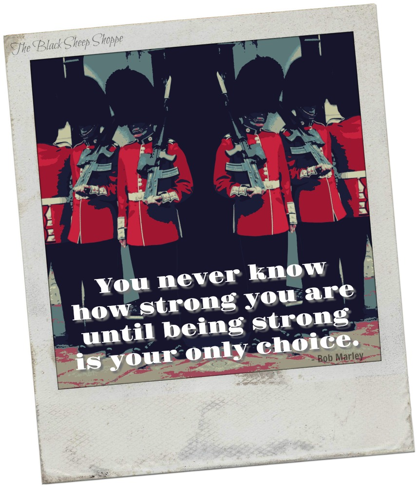 You never know how strong you are until being strong is your only choice. -Bob Marley
