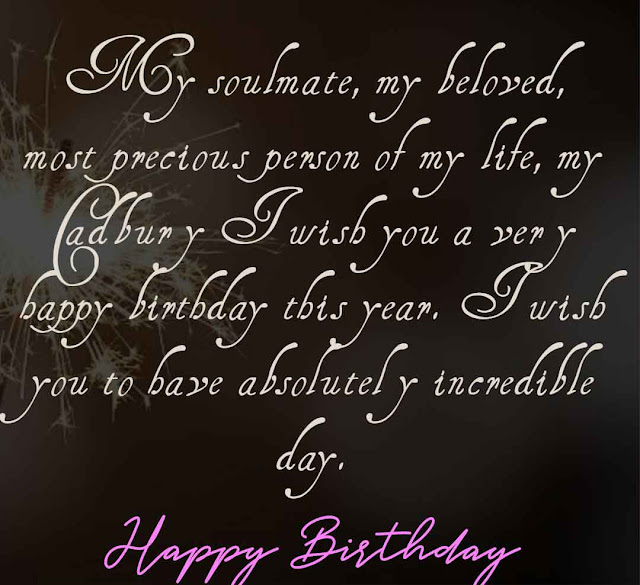 My soulmate, my beloved, most precious person of my life, my Cadbury I wish you a very happy birthday this year. I wish you to have absolutely incredible day. Happy Birthday honey..!!