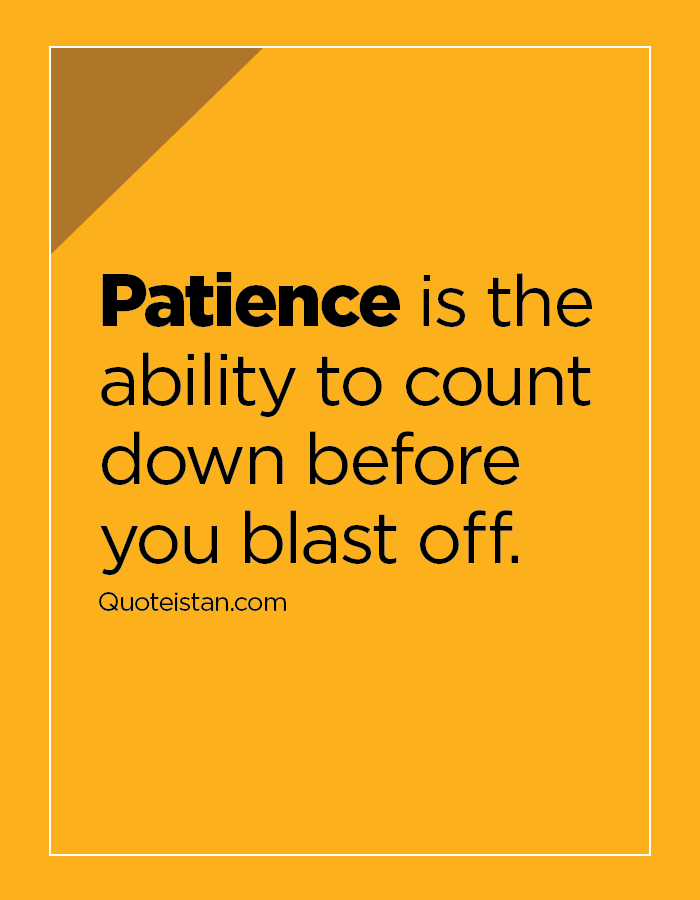 Patience is the ability to count down before you blast off.