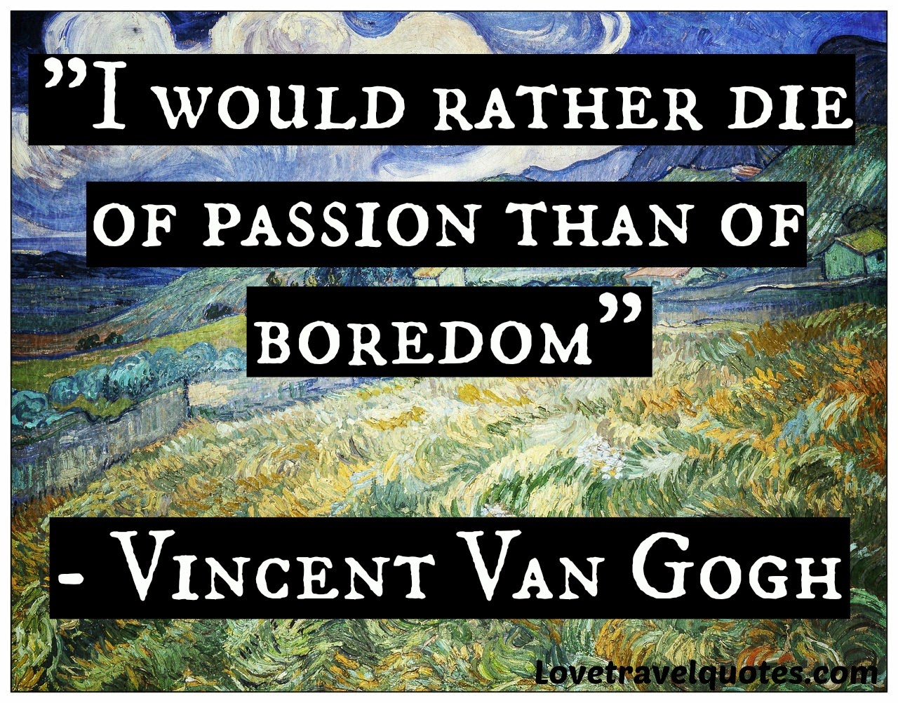 I would rather die of passion than of boredom Vincent Van Gogh quotes
