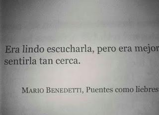 """Era lindo escucharla, pero era mejor sentirla cerca"". Mario Benedetti - Puentes como liebres"