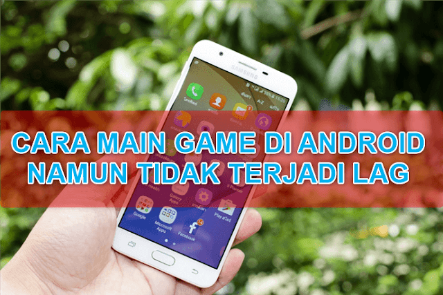 Cara Biar Main Game Di Android Lancar Dan Tidak Lag