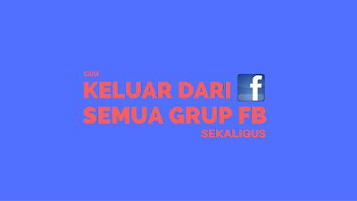 Cara Keluar dari Semua Grup Facebook Sekaligus Tutorial Keluar dari Semua Grup Facebook Sekaligus