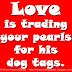 Love is trading your pearls for his dog tags.