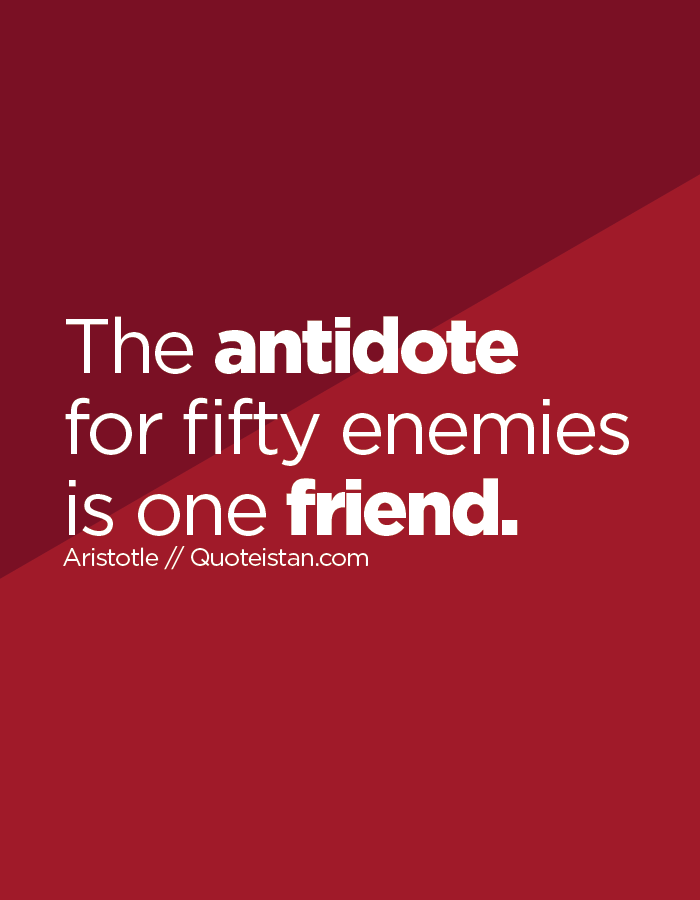 The antidote for fifty enemies is one friend.