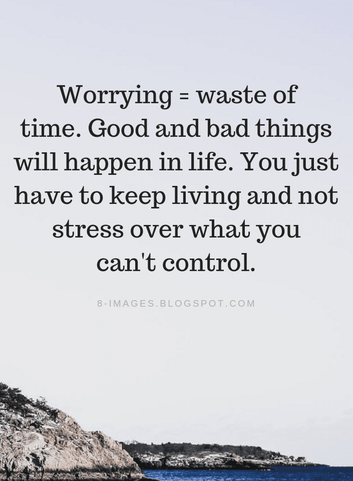 Worrying Quotes Worrying Is A Waste Of Time Good And Bad Things