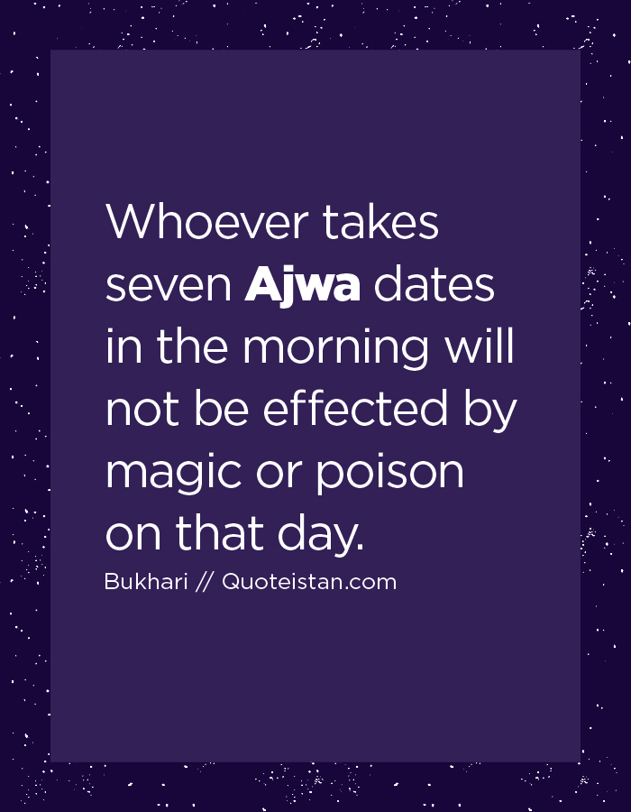 Whoever takes seven Ajwa dates in the morning will not be effected by magic or poison on that day.