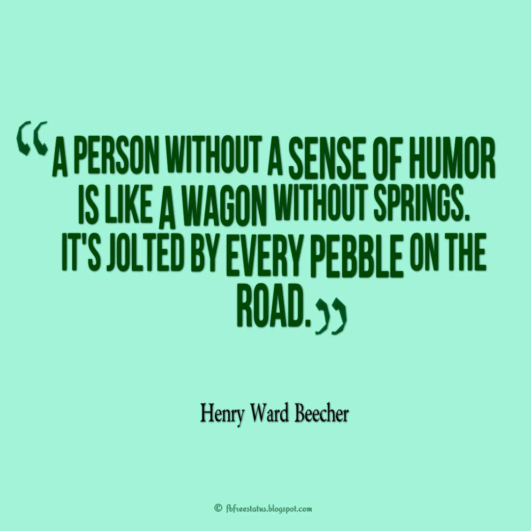 "Quotes about Humor, ""A person without a sense of humor is like a wagon without springs. It's jolted by every pebble on the road."" ― Henry Ward Beecher"