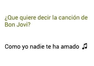 Significado de la canción Como Yo Nadie Te Ha Amado Bon Jovi.
