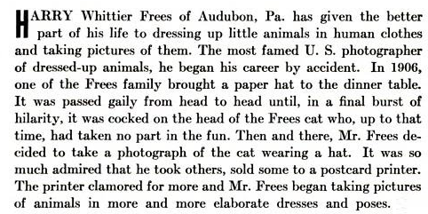 HARRY Whittier Frees of Audubon, Pa. has given the better part of his life to dressing up little animals in human clothes and taking pictures of them. The most famed U. S. photographer of dressed-up animals, he began his career by accident. In 1906, one of the Frees family brought a paper hat to the dinner table. It was passed gaily from head to head until, in a final burst of hilarity, it was cocked on the head of the Frees cat who, up to that time, had taken no part in the fun. Then and there, Mr. Frees de- cided to take a photograph of the cat wearing a hat. It was so much admired that he took others, sold some to a postcard printer. The printer clamored for more and Mr. Frees began taking pictures of animals in more and more elaborate dresses and poses.