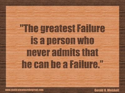 "Quotes About Success And Failure How To Fail Your Way To Success: ""The greatest failure is a person who never admits that he can be a failure."" - Gerald N. Weiskott"
