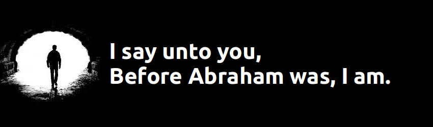 Jesus said unto them, Verily, verily, I say unto you, Before Abraham was, I am.