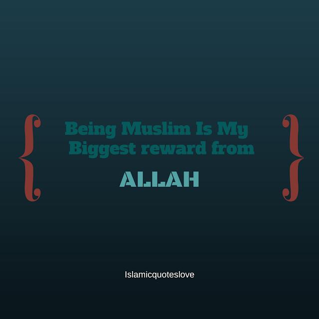 being Muslim is my biggest reward from ALLAH.