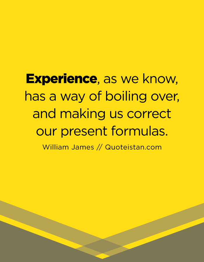 Experience, as we know, has a way of boiling over, and making us correct our present formulas.