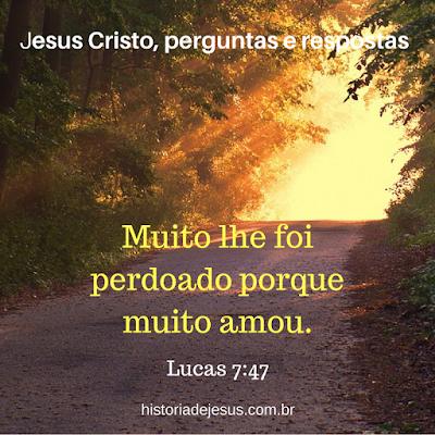 Muito lhe foi perdoado porque muito amou. Lucas 7:47