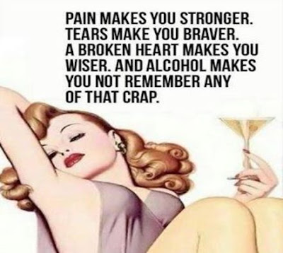 """""""Pain makes you stronger. Tears make you braver. A broken heart makes you wiser. And alcohol makes you not remember any of that crap."""""""