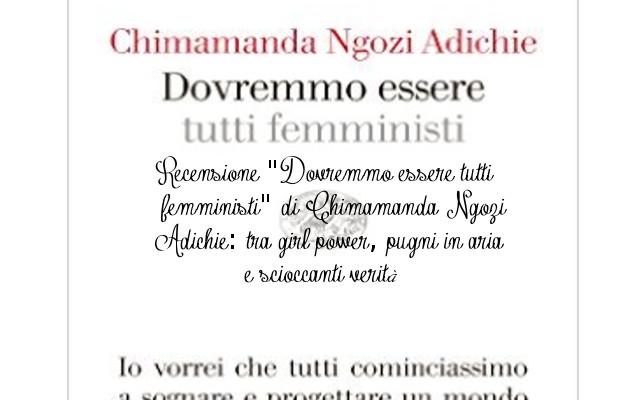 """Recensione """"Dovremmo essere tutti femministi"""" di Chimamanda Ngozi Adichie: tra girl power, pugni in aria e scioccanti verità"""