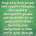 Keep away from people with negative thoughts, distrustful & disrespectful people and those who try to judge you without knowing your background or what you've gone through.