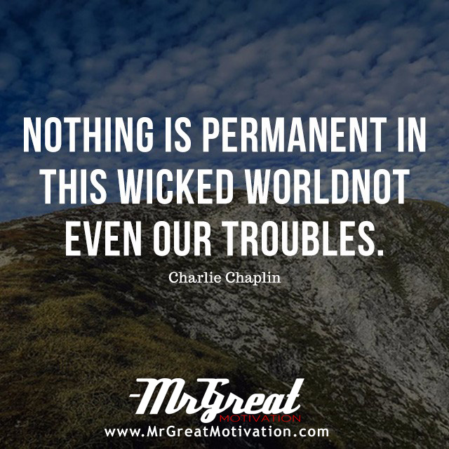 Nothing is permanent in this wicked world – not even our troubles – Charlie Chaplin