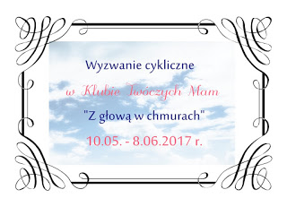 http://klub-tworczych-mam.blogspot.com/2017/05/wyzwanie-cykliczne-z-gowa-w-chmurach.html