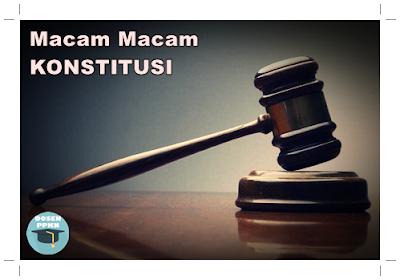 Konstitusi, Macam-macam Konstitusi, Jenis-jenis Konstitusi, Konstitusi Fleksibel, Konstitusi Kaku, Konstitusi Tertulis, Konstitusi Tidak Tertulis, Konstitusi Unitarist, Konstitusi Federalis, Konstitusi Konfederasi.