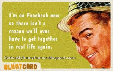 I'm on Facebook now, so there isn't a reason we'll ever have to get together in real life again :D