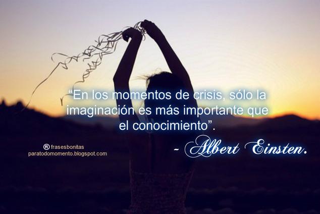 """""""En los momentos de crisis, sólo la imaginación es más importante que el conocimiento"""". - Albert Einsten."""
