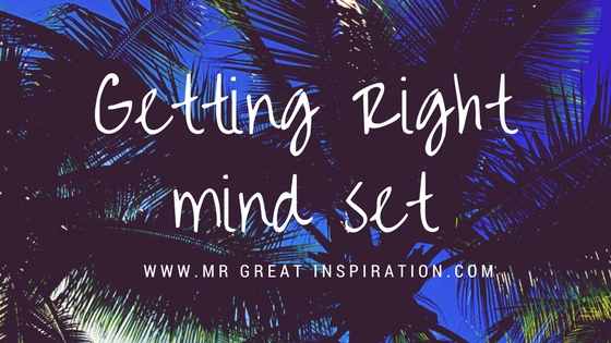 Getting In The Right Mindset by Mr Great Inspiration
