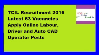 TCIL Recruitment 2016 Latest 63 Vacancies Apply Online Labour, Driver and Auto CAD Operator Posts