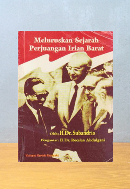 MELURUSKAN SEJARAH PERJUANGAN IRIAN BARAT, H. Dr. Subandrio