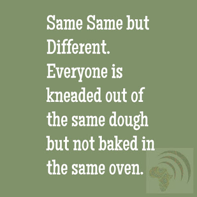 Same Same but Different. Everyone is kneaded out of the same dough but not baked in the same oven.