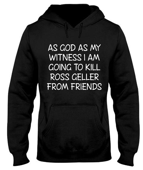 I Am Going To Kill Ross Geller From Friends Hoodie, I Am Going To Kill Ross Geller From Friends Sweatshirt, I Am Going To Kill Ross Geller From Friends T Shirt