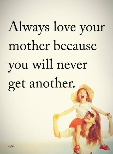 always love your mother because you never get another