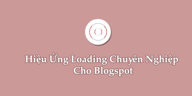 Tạo Hiệu Ứng Loading Đẹp Chuyên Nghiệp Cho Blogspot