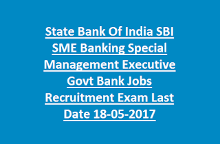 State Bank Of India SBI SME Banking Special Management Executive Govt Bank Jobs Recruitment Exam Last Date 18-05-2017