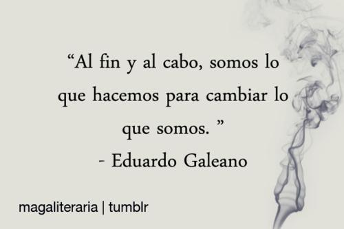 """""""Al fin y al cabo, somos lo que hacemos para cambiar lo que somos"""". Eduardo Galeano"""