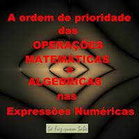 A ordem de prioridade das Operações Matemáticas e Algébricas nas expressões Numéricas