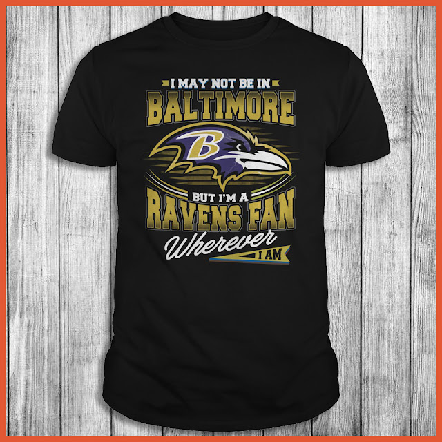 I May Not Be In Baltimore But I'm A Ravens Fan Wherever I Am Shirt